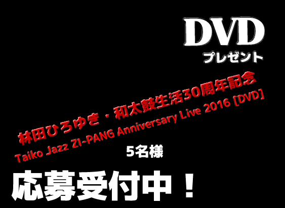 受付開始しました。 林田ひろゆき・和太鼓生活30周年記念DVDプレゼント Taiko Jazz ZI-PANG Anniversary Live 2016[DVD] 5名様 http://www.kuni-net.com/zipangdvd.html
