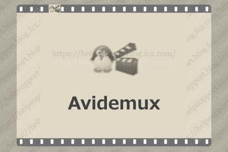 動画の無劣化カット編集やファイル形式の変換ができるフリーソフト「Avidemux」