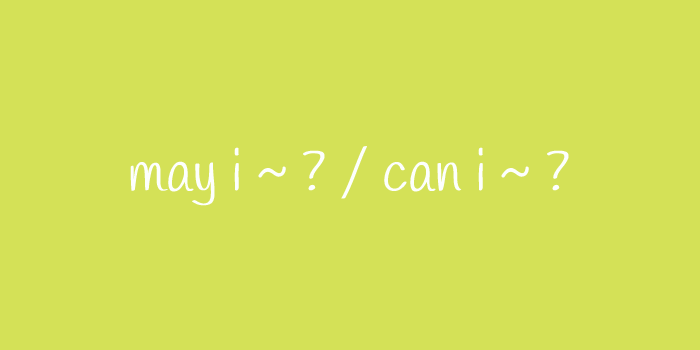 may i ~ ? / can i ~ ?