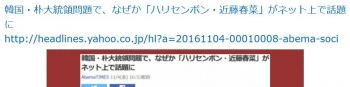 ten韓国・朴大統領問題で、なぜか「ハリセンボン・近藤春菜」がネット上で話題に